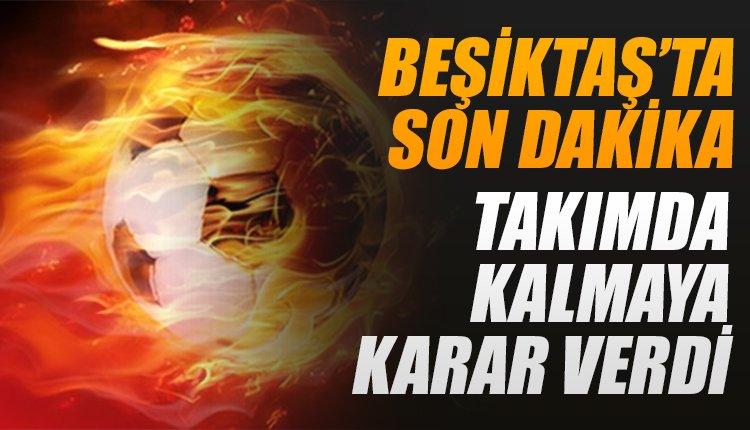'Son dakika! Beşiktaş'ta kalmaya karar verdi! Teklifi reddetti