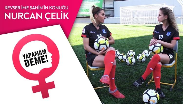 Futbolcu Nurcan Çelik ile sahaya çıktık | Yapamam Deme