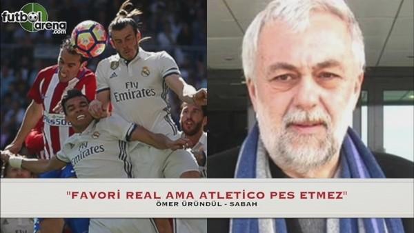 Ömer Üründül: ''Favori Real ama Atletico Madrid pes etmez''