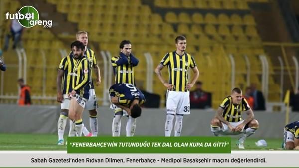 Rıdvan Dilmen: 'Fenerbahçe'nin tutunduğu tek dal olan kupa da gitti.'