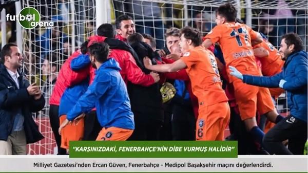 Ercan Güven: 'Karşınızdaki, Fenerbahçe'nin dibe vurmuş halidir.'
