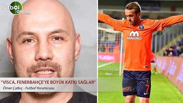 """Ömer Çatkıç: """"Visca, Fenerbahçe'ye büyük katkı sağlar"""""""