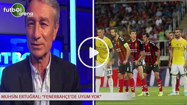 """Muhsin Ertuğral: """"Fenerbahçe'de uyum yok"""""""