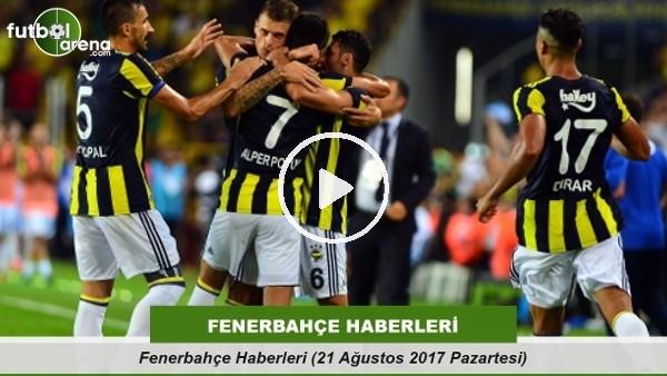 Fenerbahçe Haberleri (21 Ağustos 2017 Pazartesi)