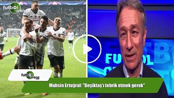 """'Muhsin Ertuğral: """"Beşiktaş'ı tebrik etmek gerek"""""""