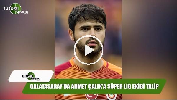 Galatasaray'da Ahmet Çalık'a Süper Lig ekibi talip