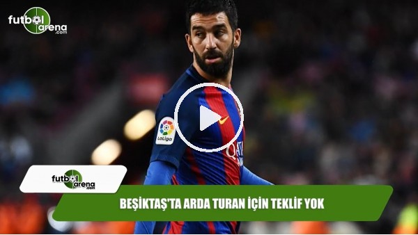 Beşiktaş'ta Arda Turan için teklif yok
