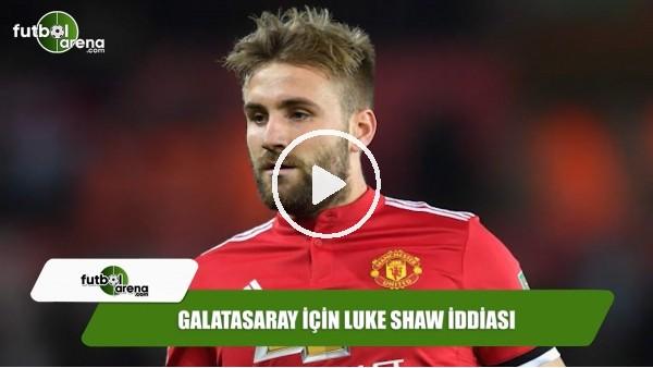 Galatasaray için Luke Shaw iddiası