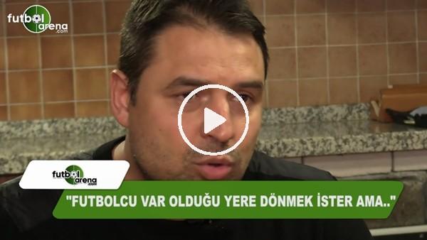 """Fatih Akyel: """"Futbolcu var olduğu yere dönmek ister ama...."""""""