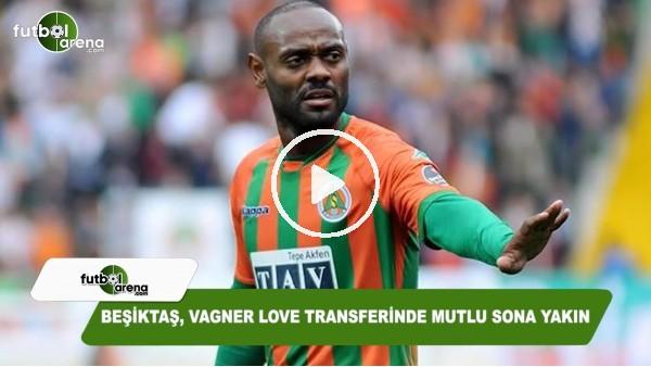 Beşiktaş, Vagner Love transferinde mutlu sona yakın