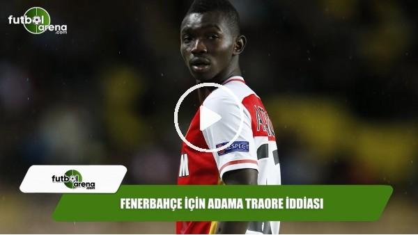Fenerbahçe için Adama Traore iddiası