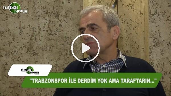 """Hasan Kemal Yardımcı: """"Trabzonspor ile derdim yok ama taraftarın...."""""""