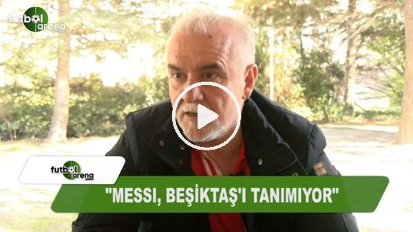 """Turgay Demir: """"Messi, Beşiktaş'ı tanımıyor"""""""