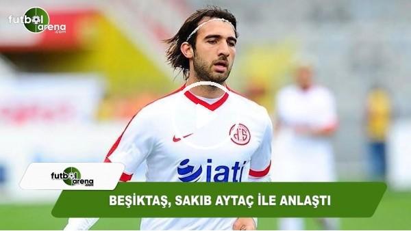 Beşiktaş, Sakıb Aytaç ile anlaştı
