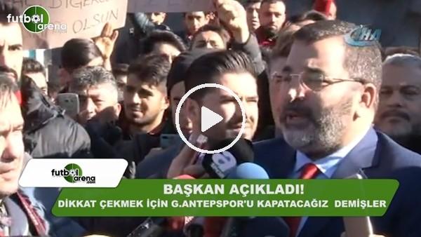 Başkan açıkladı! Dikkat çekmek için Gaziantepspor'u kapatacağız demişler