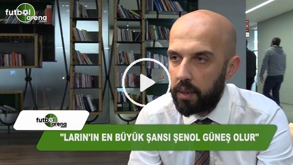 """Koray Durkal: """"Larin'in en büyük şansı Şenol Güneş olur"""""""