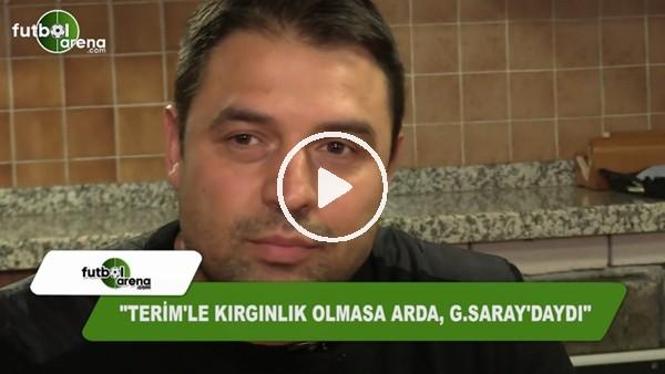 """""""Fatih Terim'le kırgınlık olmasa Arda, Galatasaray'daydı"""""""
