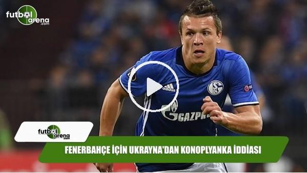 'Fenerbahçe için Ukrayna'dan Konoplyanka iddiası