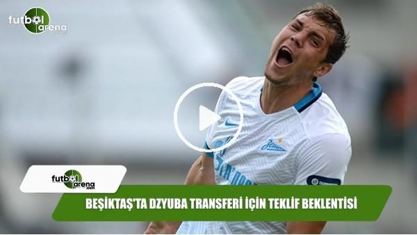 'Beşiktaş'ta Dzyuba transferi için teklif beklentisi