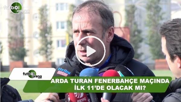 Arda Turan, Fenerbahçe maçında ilk 11'de olacak mı?