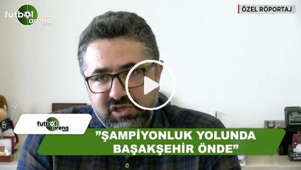 """Serdar Ali Çelikler: """"Şampiyonluk yolunda Başakşehir önde"""""""