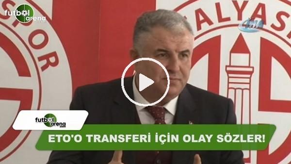 Antalyaspor Başkanı Cihan Bulut'tan Eto'o transferi için olay sözler!