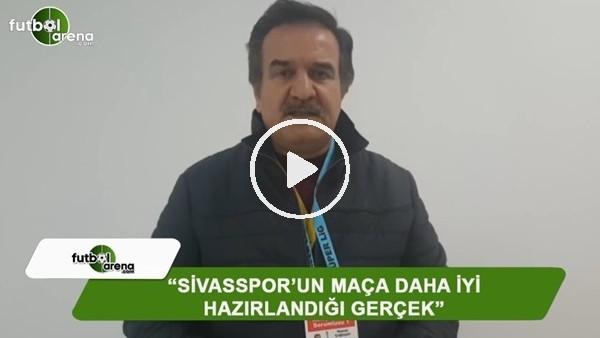 """Kemal Çağlayan: """"Sivasspor'un maça daha iyi hazırlandığı gerçek"""""""