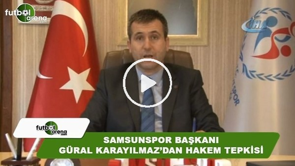 Samsunspor Başkanı Güral Başkanı Karayılmaz'dan hakem AbdulkadirBitigen'e sitem