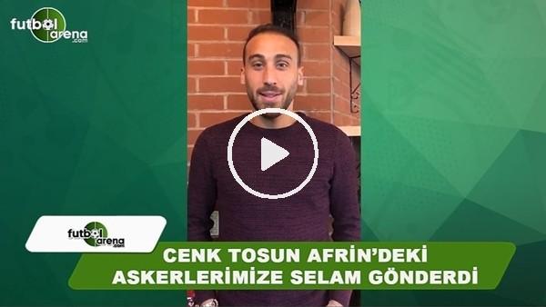 Cenk Tosun, Afrin'deki askerlermize selam gönderdi