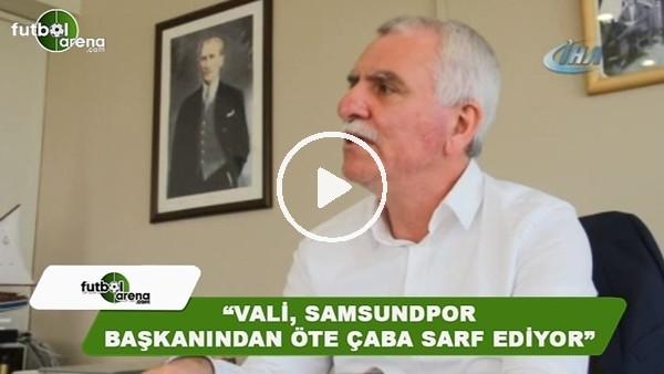 """Erkurt Tutu: """"Vali, Samsunspor başkanından öte çaba sarf ediyor"""""""