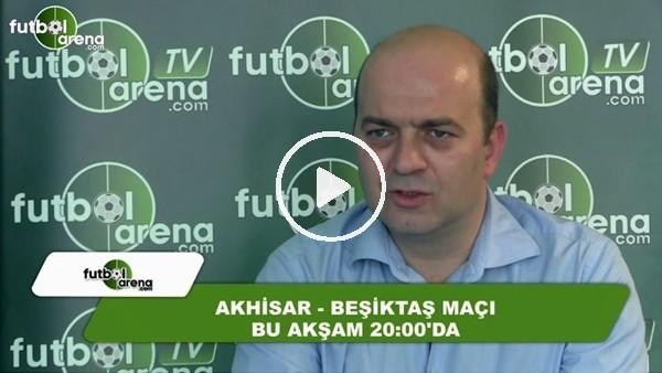 """Çağdaş Sevinç: """"Beşiktaş, Akhisarspor karşısında maçın favorisi"""""""