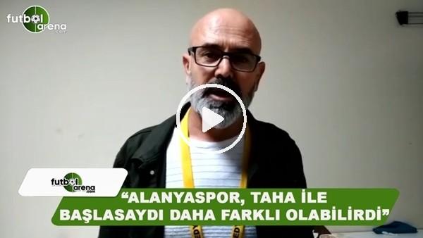 """Ercan Yıldırım: """"Alanyaspor, Taha ile başlasaydı daha farklı olabilirdi"""""""