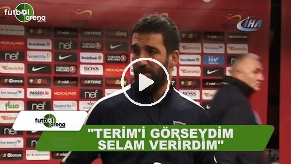 "Arda Turan: ""Fatih Terim'i görseydim selam verirdim"""