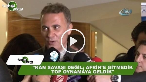 """Fikret Orman: """"Kan savaşı değil, Afrin'e gitmedik top oynamaya geldik"""""""