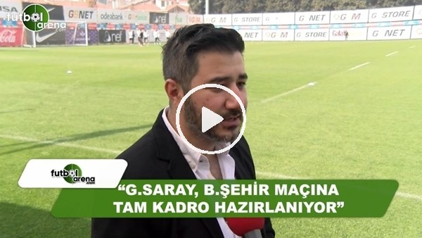 "Ali Naci Küçük: ""Galatasaray, Başakşehir maçına tam kadro hazırlanıyor"""