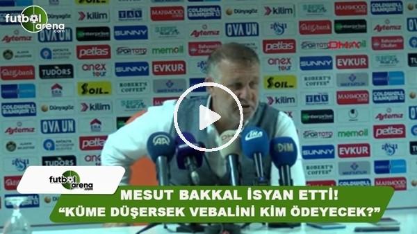 """Mesut Bakkal isyan etti! """"Küme düşersek vebalini kim ödeyecek?"""""""