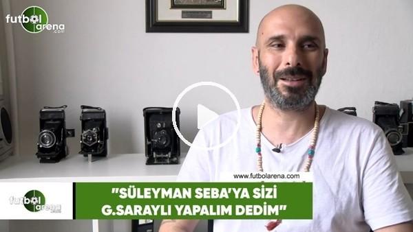 "Birol Namoğlu: ""Süleyman Seba'ya sizi Galatasaraylı yapalım dedim"""