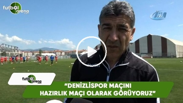 """'Sait Karafırtınalar: """"Denizlispor maçını hazırlık maçı olarak görüyoruz"""""""