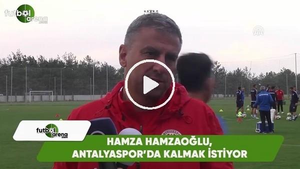 Hamza Hamzaoğlu, Antalyaspor'da kalmak istiyor