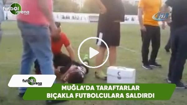 Muğla'da taraftarlar bıçak ve sopalarla futbolculara saldırdı
