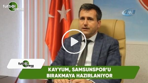 'Kayyum, Samsunspor'u bırakmaya hazırlanıyor