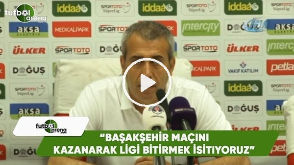 """Kemal Özdeş: """"Başakşehir maçını kazanarak ligi bitmek istiyoruz"""""""