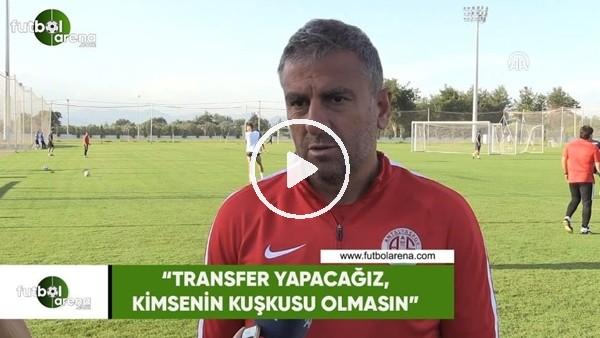 "Hamza Hamzaoğlu: ""Transfer yapacağız, kimsenin kuşkusu olmasın"""
