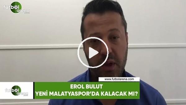 Erol Bulut, Yeni Malatyaspor'da kalacak mı, şartı ne?