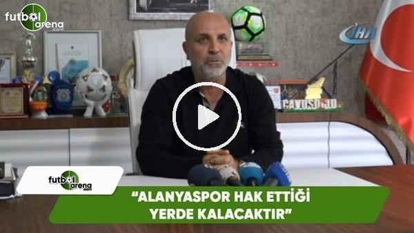 """Hasan Çavuşoğlu: """"Alanyaspor hak ettiği yerde kalacaktır"""""""