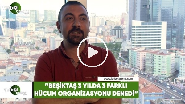 """Kerem Akbaş: """"Beşiktaş 3 yılda 3 farklı hücum organizasyonu denedi"""""""