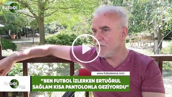 """Turgay Demir: """"Ben futbol izlerken, Ertuğrul Sağlam kısa pantolonla geziyordu"""""""