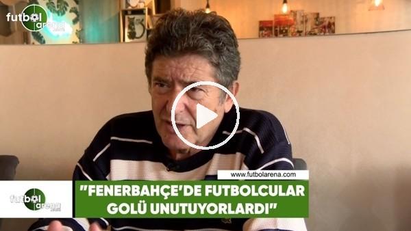 """Güvenç Kurtar: """"Fenerbahçe'de futbolcular golü unutuyorlardı"""""""