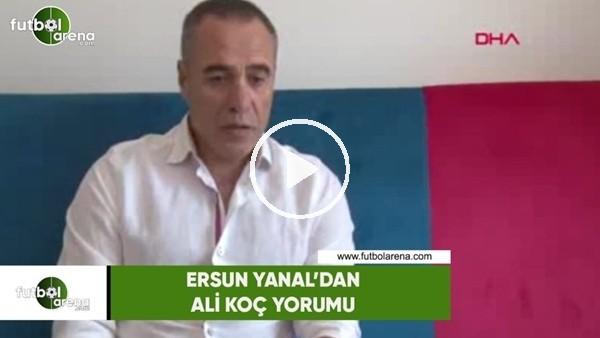 Ersun Yanal'dan Ali Koç yorumu
