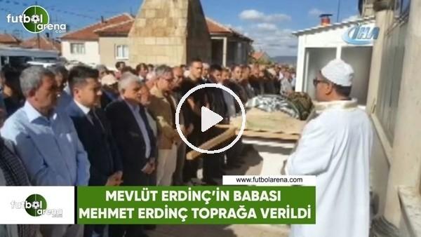Mevlüt Erdinç'in babası Mehmet Erdinç toprağa verildi